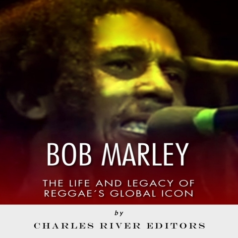 Bob Marley: The Life and Legacy of Reggaes Global Icon  by  Charles River Editors