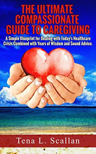The Ultimate Compassionate Guide to Caregiving: A Simple Blueprint For Dealing with Todays Healthcare Crisis Combined with Years of Wisdom and Sound Advice  by  Tena Scallan
