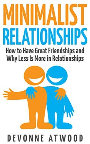 Minimalist Relationships: How to Have Great Friendships and Why Less is More in Relationships Devonne Atwood