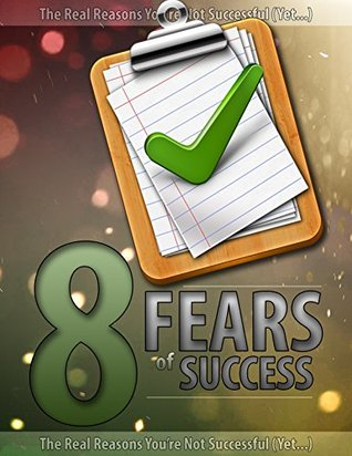 8 Fears of Success: The 8 Reasons Why Youre Not Successful  by  Self Empower Health