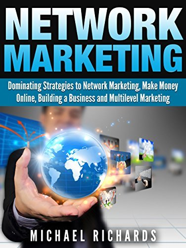 Network Marketing: Dominating Strategies to Network Marketing, Make Money Online, Building a Business and Multilevel Marketing (Social Media,Network Marketing Book 2) Michael Richards