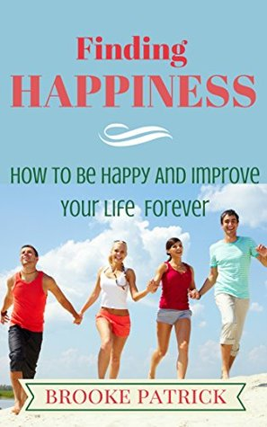 Happiness: Finding Happiness: How To Be Happy And Improve Your Life Forever Brooke Patrick