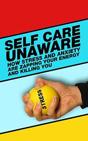 Self Care Unaware: How Stress and Anxiety are Killing You and Zapping Your Energy!  by  Anna Villalobos