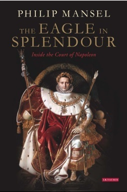 The Eagle in Splendour: Napoleon I and His Court Philip Mansel