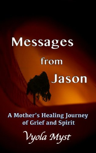 Messages from Jason - A Mothers Healing Journey of Grief and Spirit  by  Vyola Myst