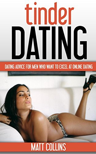Tinder Dating: Dating Advice for Men Who Want to Excel at Online Dating (Dating Skills Book 1)  by  Matt Collins