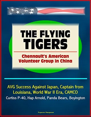 The Flying Tigers: Chennaults American Volunteer Group in China - AVG Success Against Japan, Captain from Louisiana, World War II Era, CAMCO, Curtiss P-40, Hap Arnold, Panda Bears, Boyington  by  U.S. Government