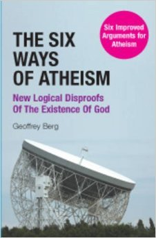 The Six Ways of Atheism: New Logical Disproofs of the Existence of God: Six Improved Arguments for Atheism  by  Geoffrey Berg