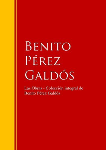 Las Obras - Colección de Benito Pérez Galdós: Biblioteca de Grandes Escritores Benito Pérez Galdós