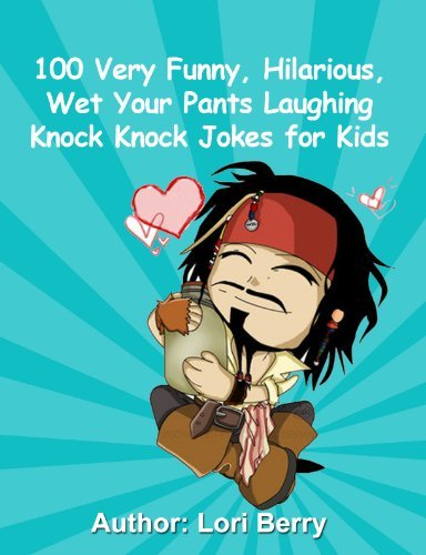 100 Very Funny, Hilarious, Wet Your Pants Laughing Knock Knock Jokes for Kids Lori Berry