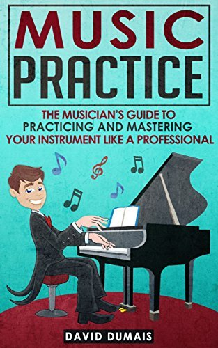 Music Practice: The Musicians Guide To Practicing And Mastering Your Instrument Like A Professional (Music, Practice, Performance, Music Theory, Music Habits, Vocal, Guitar, Piano, Violin)  by  David Dumais
