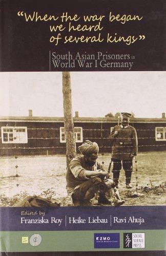 When the War Began We Heard of Several Kings: South Asian Prisoners in World War I Germany Franziska Roy