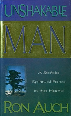 Unshakable Man: A Stable Spiritual Force in the Home Ron Auch