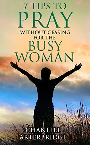 7 Tips to Pray Without Ceasing for Todays Christian Woman: Ways of Including Gods Wisdom into the Busy Lives of Todays Christian Woman  by  Chanelle Arterbridge