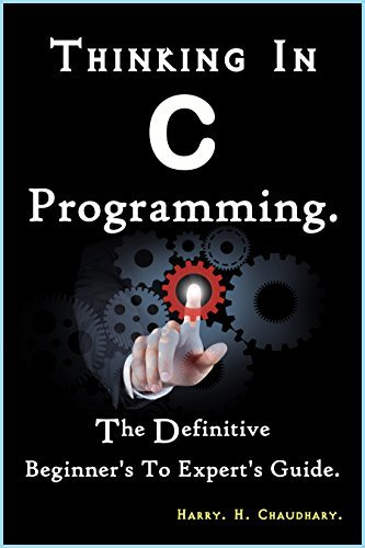 Thinking In C Programming: The Definitive Beginners To Experts Guide. Harry. H. Chaudhary.