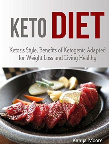 Keto Diet: Ketosis Style, Benefits of Ketogenic Adapted for Weight Loss and Living Healthy Kanya Moore