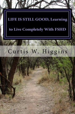 LIFE IS STILL GOOD, Learning to Live Completely with FSHD Curtis Higgins
