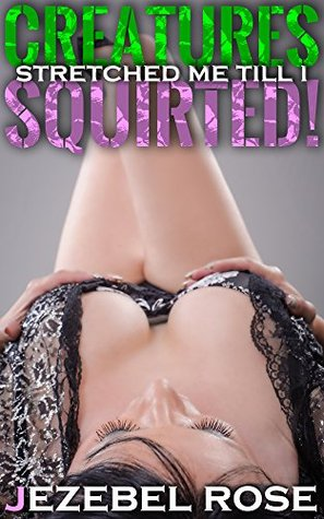 Creatures Stretched Me Till I Squirted!: Rough Aggressive Well Hung Bundle (I came TOO hard! Book 2)  by  Jezebel Rose