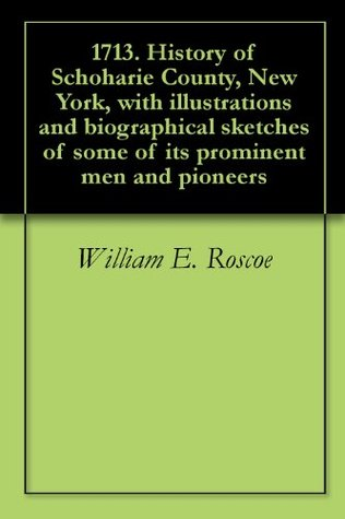 1713. History of Schoharie County, New York, with illustrations and biographical sketches of some of its prominent men and pioneers  by  William E. Roscoe