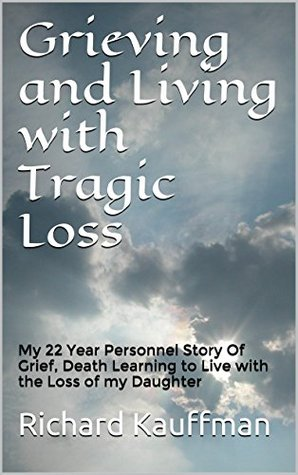 Grieving and Living with Tragic Loss: My 22 Year Personnel Story Of Grief, Death Learning to Live with the Loss of my Daughter (A Fathers Loss My Story ... & Loss of my 3 Year old Daughter Book 1) Richard Kauffman