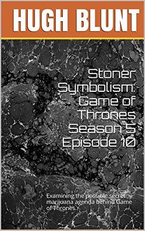 Stoner Symbolism: Game of Thrones Season 5 Episode 10: Examining the possible secret marijuana agenda behind Game of Thrones.  by  Hugh Blunt