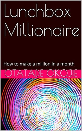 Lunchbox Millionaire: How to make a million in a month (1)  by  Otatade Okojie