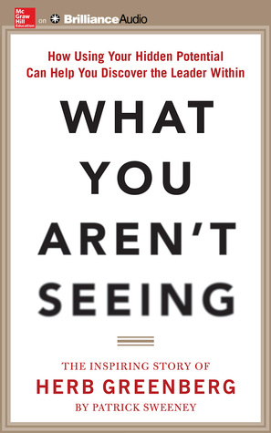 What You Arent Seeing: How Using Your Hidden Potential Can Help You Discover the Leader Within, The Inspiring Story of Herb Greenberg  by  Patrick Sweeney