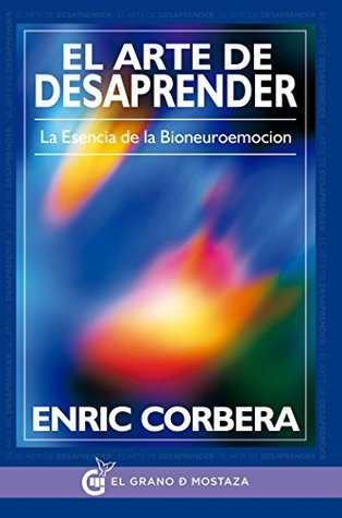 El arte de desaprender: La esencia de la bioneuroemoción Enric Corbera