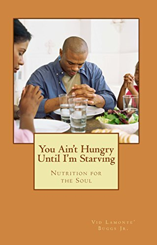You Aint Hungry Until Im Starving: NUTRITION FOR THE SOUL  by  Vid Lamonte Buggs Jr.