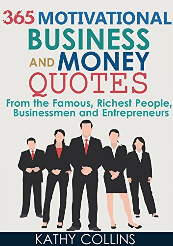 365 Motivational Business And Money Quotes From the Famous, Richest People, Businessmen and Entrepreneurs Kathy Collins