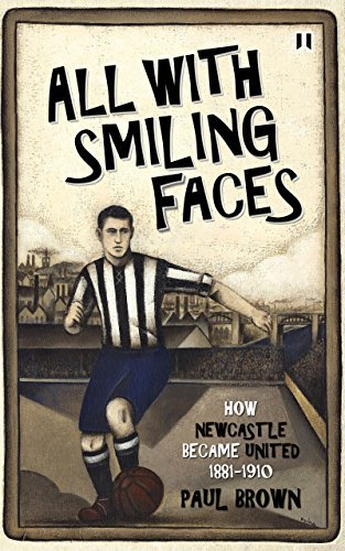 All With Smiling Faces: How Newcastle became United, 1881-1910 Paul Brown