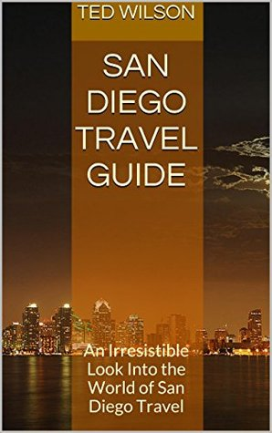 San Diego Travel Guide: An Irresistible Look Into the World of San Diego Travel  by  Ted Wilson