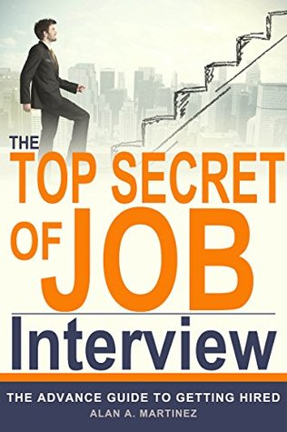 Job Interview Question and answers : The Top secret of Job Interview : The Advance Guide to getting hired - resume writing samples and tips, how to find a job when there are no job Alan A. Martinez