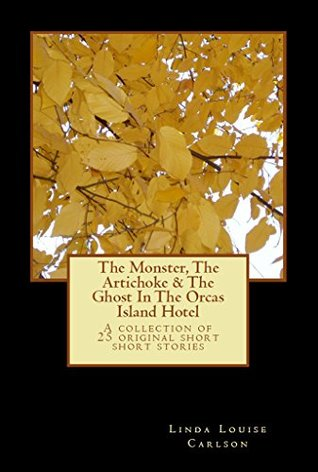 The Monster, The Artichoke & The Ghost In The Orcas Island Hotel: A Collection of 25 Original Short Short Stories Linda Carlson
