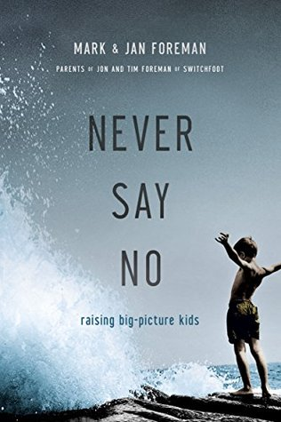 Never Say No: Raising Big-Picture Kids Mark Foreman