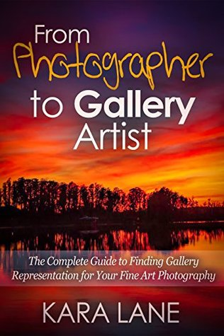 From Photographer to Gallery Artist: The Complete Guide to Finding Gallery Representation for Your Fine Art Photography  by  Kara Lane