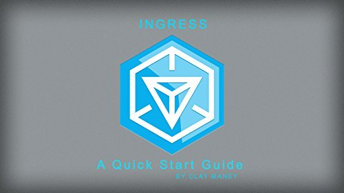 Ingress - A Quick Start Guide: Everything you need to know to get started with Ingress, with none of the fluff. Clay Maney