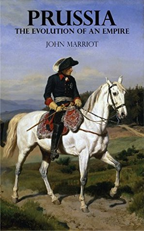 Prussia - The Evolution of an Empire John Marriot