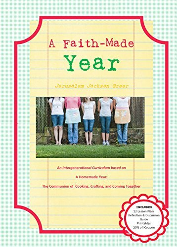 A Faith-Made Year: An Intergenerational Curriculum based on A Homemade Year: The Blessings of Cooking, Crafting, and Coming Together Jerusalem Jackson Greer