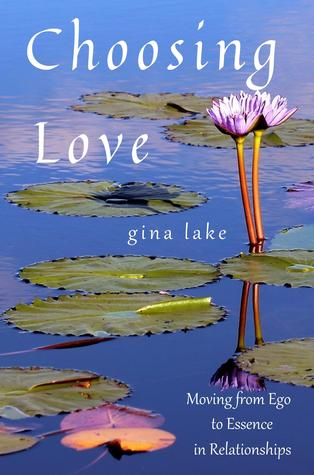 Choosing Love: Moving from Ego to Essence in Relationships Gina Lake