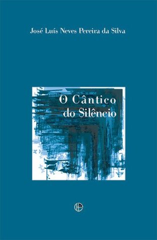 O Cântico do Silêncio  by  José Luís Neves Pereira da Silva
