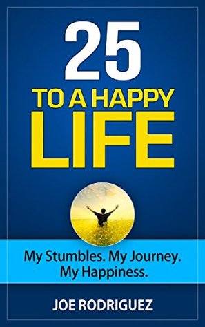 25 To A Happy Life: My Stumbles. My Journey. My Happiness  by  Joe Rodriguez