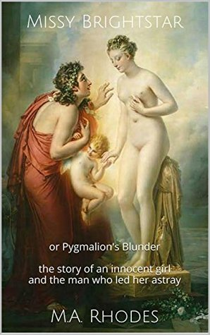 Missy Brightstar: or Pygmalions Blunder the story of an innocent girl and the man who led her astray M.A. Rhodes