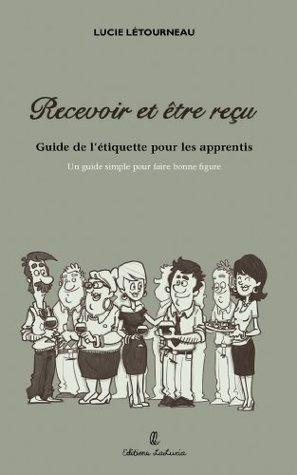 Recevoir et être reçu (Savoir-vivre et etiquette t. 1)  by  Lucie Letourneau