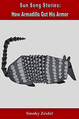 How Armadillo Got His Armor (Sun Song Stories Book 3) Smoky Zeidel
