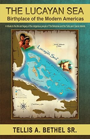 The Lucayan Sea: Birthplace of the Modern Americas: A tribute to the the life and legacy of the indigenous people of The Bahamas and the Turks and Caicos Islands Tellis A. Bethel Sr.