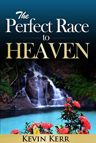 The Perfect Race to Heaven Kevin Kerr
