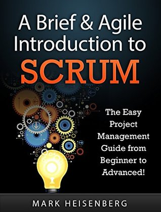 A Brief & Agile Introduction to Scrum: The Easy Project Management Guide from Beginner to Advanced! (scrum, project management, agile project management, body of knowledge) Mark Heisenberg