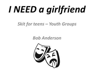 I NEED a girlfriend: Skit - Youth Groups  by  Bob Anderson