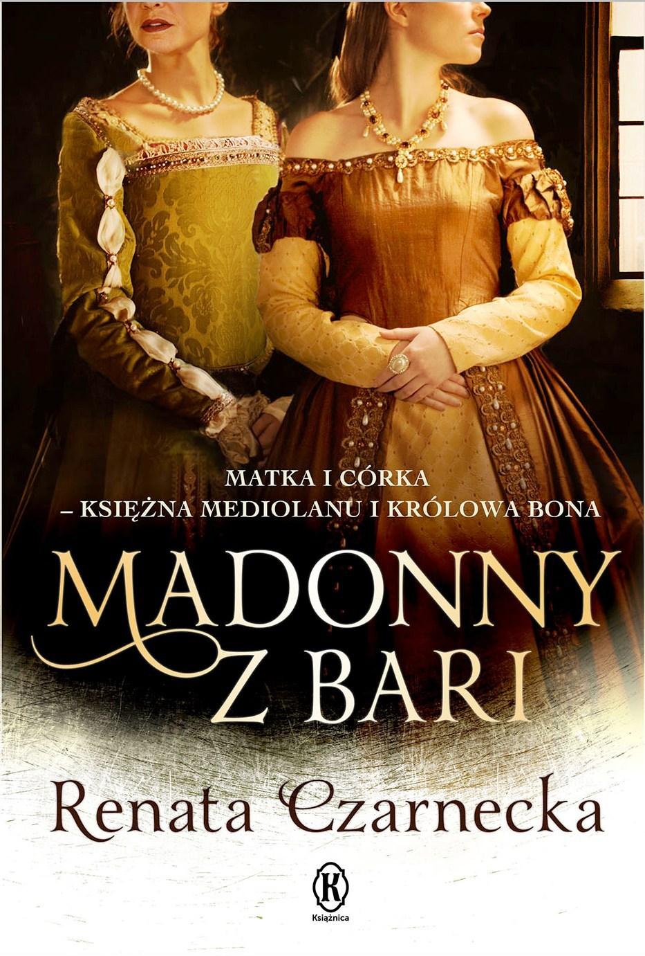 Madonny z Bari. Matka i córka - księżna Mediolanu i królowa Bona  by  Renata Czarnecka